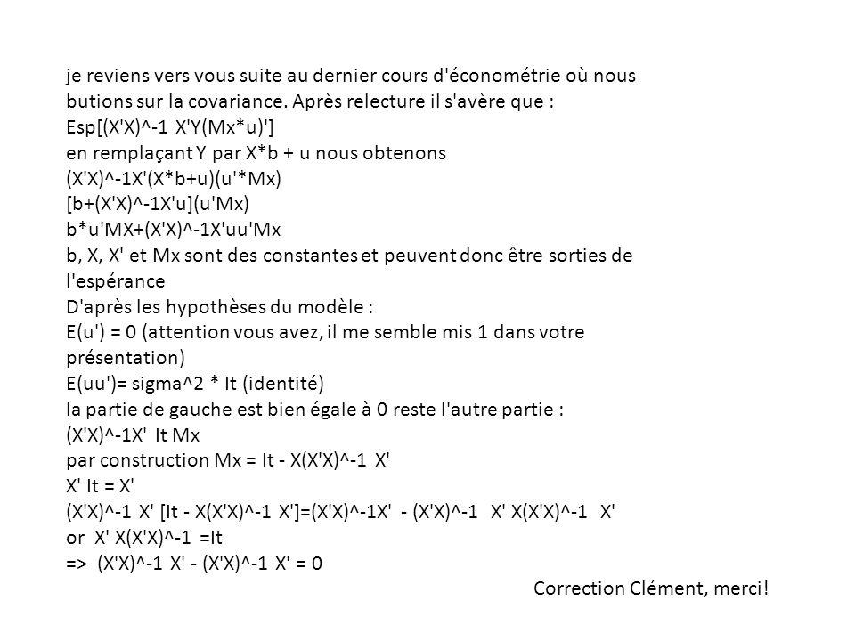 je reviens vers vous suite au dernier cours d économétrie où nous butions sur la covariance. Après relecture il s avère que : Esp[(X X)^-1 X Y(Mx*u) ] en remplaçant Y par X*b + u nous obtenons (X X)^-1X (X*b+u)(u *Mx) [b+(X X)^-1X u](u Mx) b*u MX+(X X)^-1X uu Mx b, X, X et Mx sont des constantes et peuvent donc être sorties de l espérance D après les hypothèses du modèle : E(u ) = 0 (attention vous avez, il me semble mis 1 dans votre présentation) E(uu )= sigma^2 * It (identité) la partie de gauche est bien égale à 0 reste l autre partie : (X X)^-1X It Mx par construction Mx = It - X(X X)^-1 X X It = X (X X)^-1 X [It - X(X X)^-1 X ]=(X X)^-1X - (X X)^-1 X X(X X)^-1 X or X X(X X)^-1 =It => (X X)^-1 X - (X X)^-1 X = 0